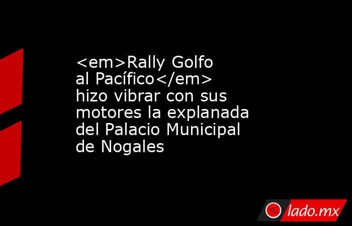 <em>Rally Golfo al Pacífico</em> hizo vibrar con sus motores la explanada del Palacio Municipal de Nogales. Noticias en tiempo real