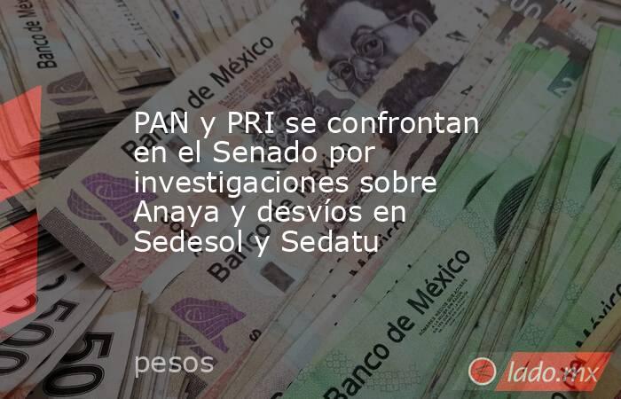 PAN y PRI se confrontan en el Senado por investigaciones sobre Anaya y desvíos en Sedesol y Sedatu. Noticias en tiempo real