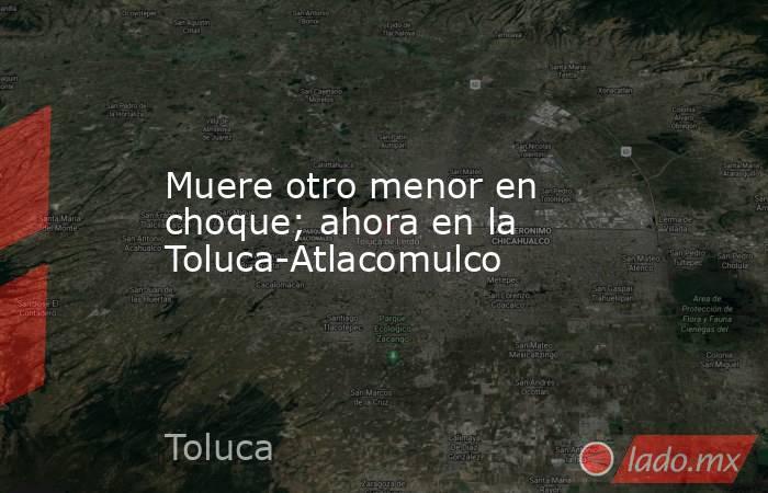 Muere otro menor en choque; ahora en la Toluca-Atlacomulco. Noticias en tiempo real