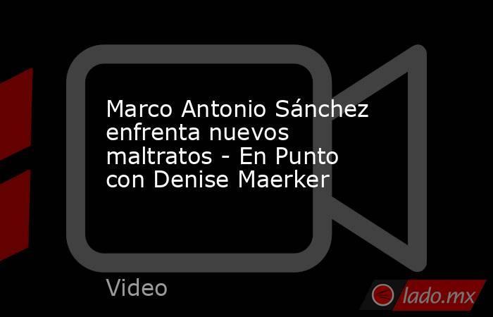 Marco Antonio Sánchez enfrenta nuevos maltratos - En Punto con Denise Maerker. Noticias en tiempo real