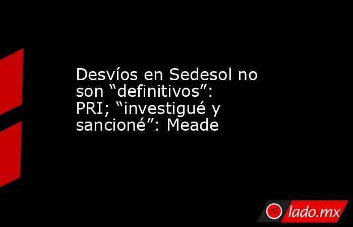 """Desvíos en Sedesol no son """"definitivos"""": PRI; """"investigué y sancioné"""": Meade. Noticias en tiempo real"""