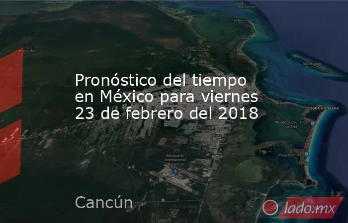 Pronóstico del tiempo en México para viernes 23 de febrero del 2018. Noticias en tiempo real