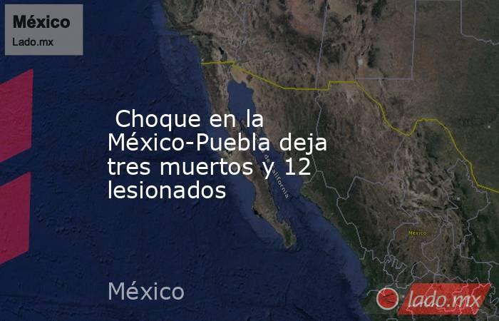 Choque en la México-Puebla deja tres muertos y 12 lesionados. Noticias en tiempo real