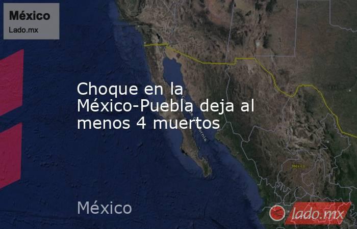 Choque en la México-Puebla deja al menos 4 muertos. Noticias en tiempo real