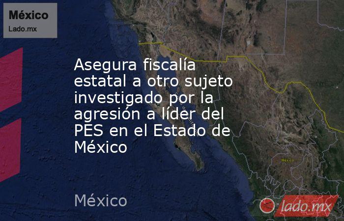 Asegura fiscalía estatal a otro sujeto investigado por la agresión a líder del PES en el Estado de México. Noticias en tiempo real