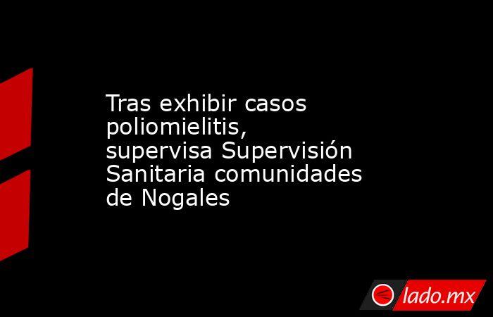 Tras exhibir casos poliomielitis, supervisa Supervisión Sanitaria comunidades de Nogales. Noticias en tiempo real