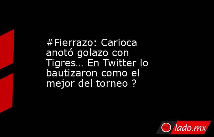 #Fierrazo: Carioca anotó golazo con Tigres… En Twitter lo bautizaron como el mejor del torneo ?. Noticias en tiempo real