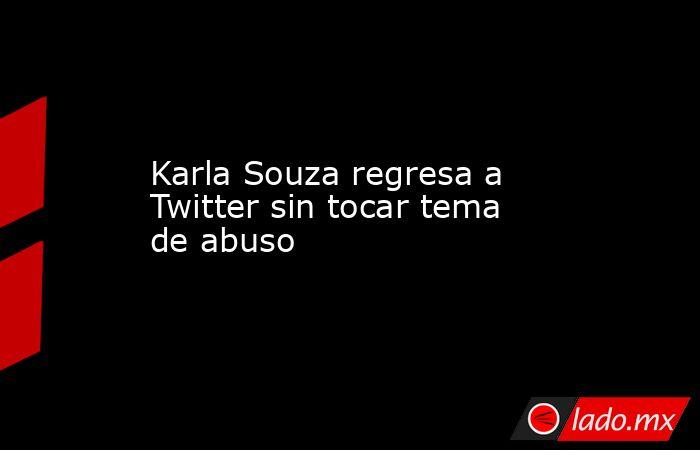 Karla Souza regresa a Twitter sin tocar tema de abuso. Noticias en tiempo real