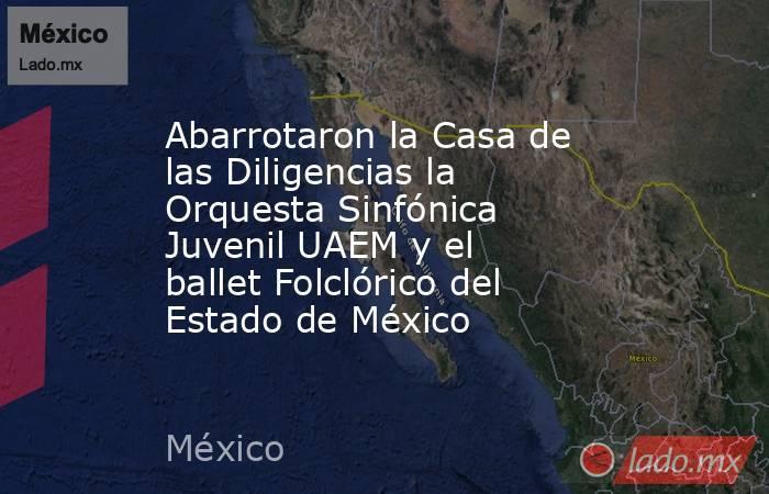 Abarrotaron la Casa de las Diligencias la Orquesta Sinfónica Juvenil UAEM y el ballet Folclórico del Estado de México. Noticias en tiempo real