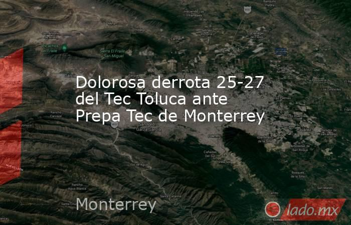 Dolorosa derrota 25-27 del Tec Toluca ante Prepa Tec de Monterrey. Noticias en tiempo real