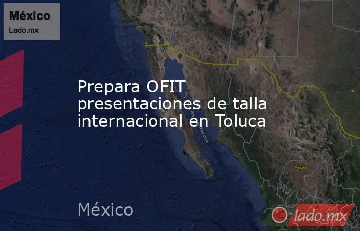 Prepara OFIT presentaciones de talla internacional en Toluca. Noticias en tiempo real
