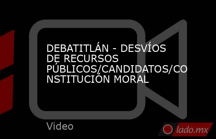 DEBATITLÁN - DESVÍOS DE RECURSOS PÚBLICOS/CANDIDATOS/CONSTITUCIÓN MORAL. Noticias en tiempo real
