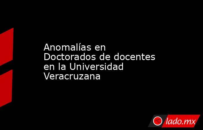 Anomalías en Doctorados de docentes en la Universidad Veracruzana. Noticias en tiempo real