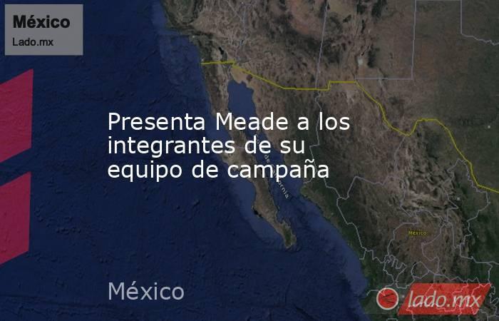 Presenta Meade a los integrantes de su equipo de campaña. Noticias en tiempo real