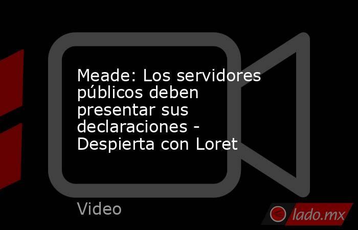 Meade: Los servidores públicos deben presentar sus declaraciones - Despierta con Loret. Noticias en tiempo real