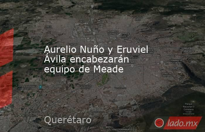 Aurelio Nuño y Eruviel Ávila encabezarán equipo de Meade. Noticias en tiempo real