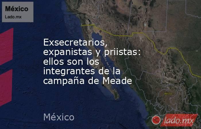 Exsecretarios, expanistas y priistas: ellos son los integrantes de la campaña de Meade. Noticias en tiempo real