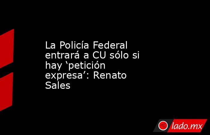La Policía Federal entrará a CU sólo si hay 'petición expresa': Renato Sales. Noticias en tiempo real
