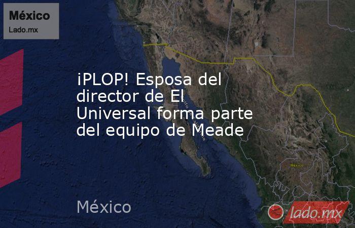 ¡PLOP! Esposa del director de El Universal forma parte del equipo de Meade. Noticias en tiempo real