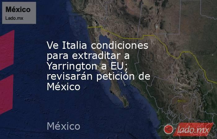 Ve Italiacondiciones para extraditar a Yarrington a EU; revisarán petición de México. Noticias en tiempo real