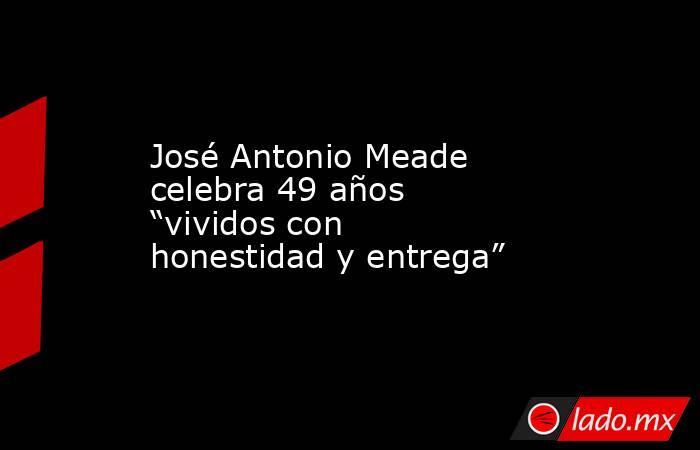 """José Antonio Meade celebra 49 años """"vividos con honestidad y entrega"""". Noticias en tiempo real"""