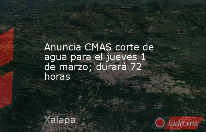 Anuncia CMAS corte de agua para el jueves 1 de marzo; durará 72 horas. Noticias en tiempo real