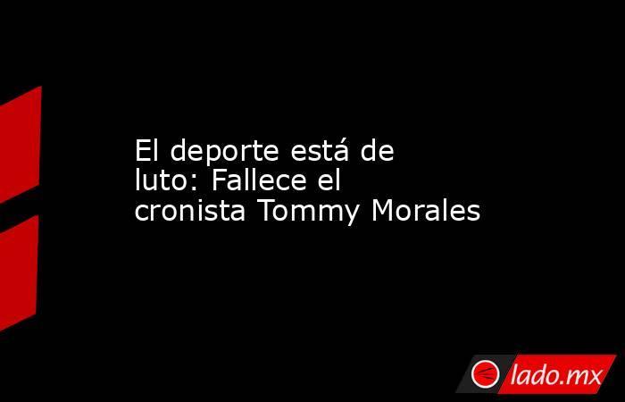 El deporte está de luto: Fallece el cronista Tommy Morales. Noticias en tiempo real
