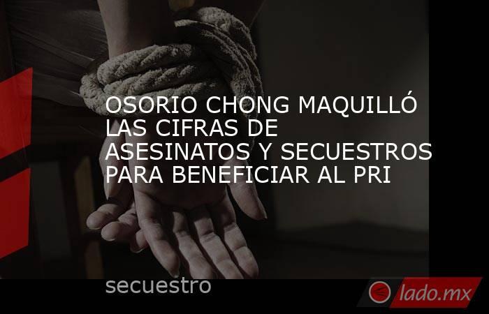 OSORIO CHONG MAQUILLÓ LAS CIFRAS DE ASESINATOS Y SECUESTROS PARA BENEFICIAR AL PRI. Noticias en tiempo real