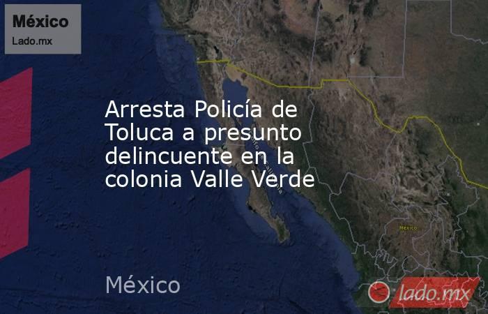 Arresta Policía de Toluca a presunto delincuente en la colonia Valle Verde. Noticias en tiempo real