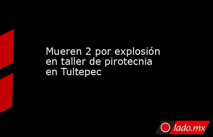Mueren 2 por explosión en taller de pirotecnia en Tultepec. Noticias en tiempo real