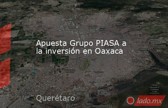 Apuesta Grupo PIASA a la inversión en Oaxaca. Noticias en tiempo real
