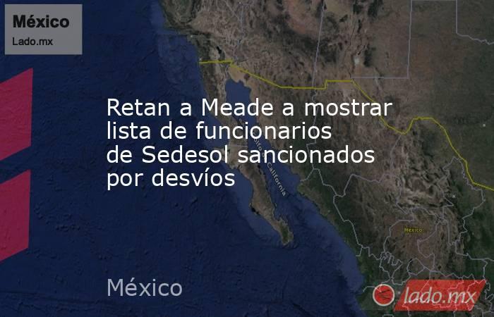 Retan a Meade a mostrar lista de funcionarios de Sedesol sancionados por desvíos. Noticias en tiempo real