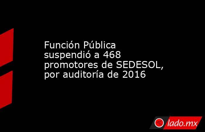 Función Pública suspendió a 468 promotores de SEDESOL, por auditoría de 2016. Noticias en tiempo real