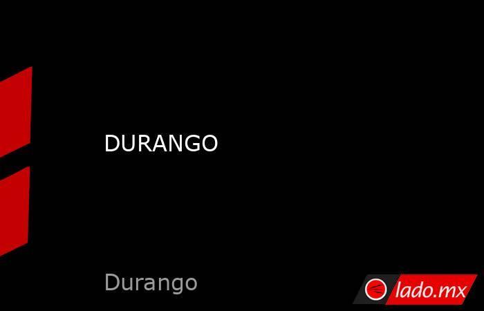 DURANGO. Noticias en tiempo real