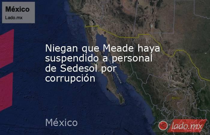 Niegan que Meade haya suspendido a personal de Sedesol por corrupción. Noticias en tiempo real
