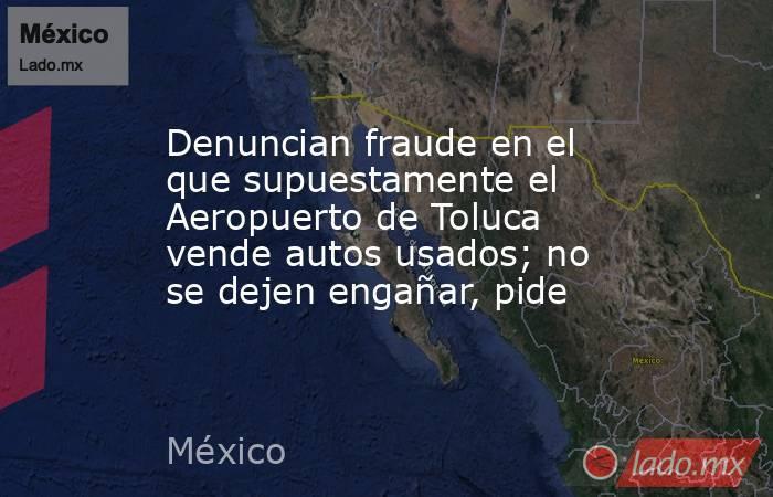 Denuncian fraude en el que supuestamente el Aeropuerto de Toluca vende autos usados; no se dejen engañar, pide. Noticias en tiempo real