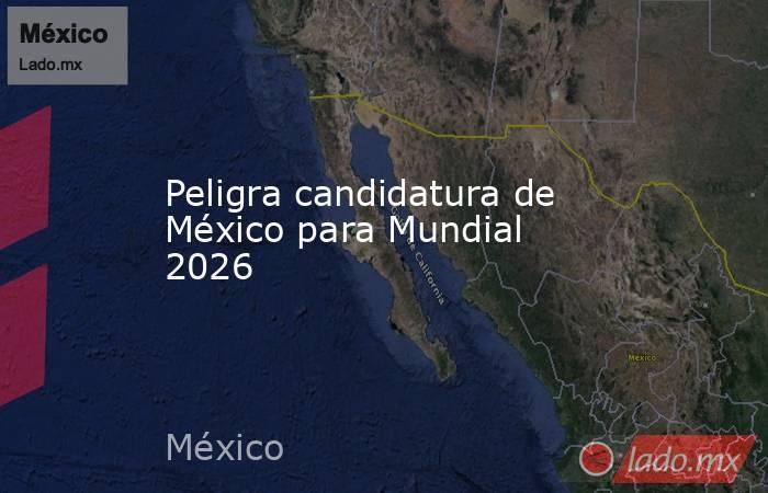 Peligra candidatura de México para Mundial 2026 . Noticias en tiempo real