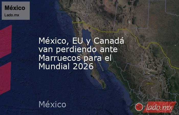 México, EU y Canadá van perdiendo ante Marruecos para el Mundial 2026. Noticias en tiempo real