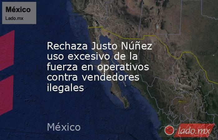 Rechaza Justo Núñez uso excesivo de la fuerza en operativos contra vendedores ilegales. Noticias en tiempo real