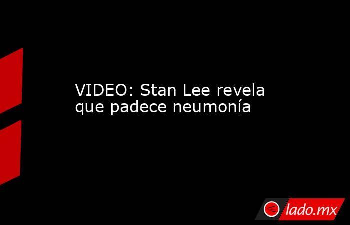 VIDEO: Stan Lee revela que padece neumonía. Noticias en tiempo real
