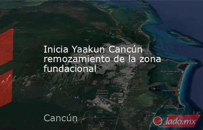 Inicia Yaakun Cancún remozamiento de la zona fundacional. Noticias en tiempo real