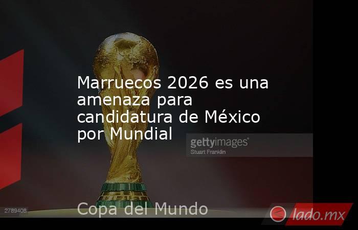Marruecos 2026 es una amenaza para candidatura de México por Mundial. Noticias en tiempo real