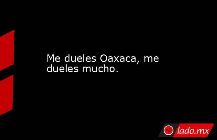 Me dueles Oaxaca, me dueles mucho.. Noticias en tiempo real