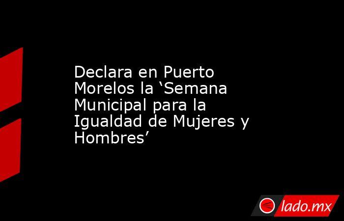 Declara en Puerto Morelos la 'Semana Municipal para la Igualdad de Mujeres y Hombres'. Noticias en tiempo real