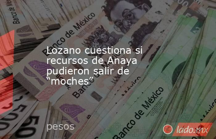 """Lozano cuestiona si recursos de Anaya pudieron salir de """"moches"""". Noticias en tiempo real"""