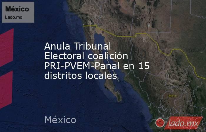Anula Tribunal Electoral coalición PRI-PVEM-Panal en 15 distritos locales. Noticias en tiempo real