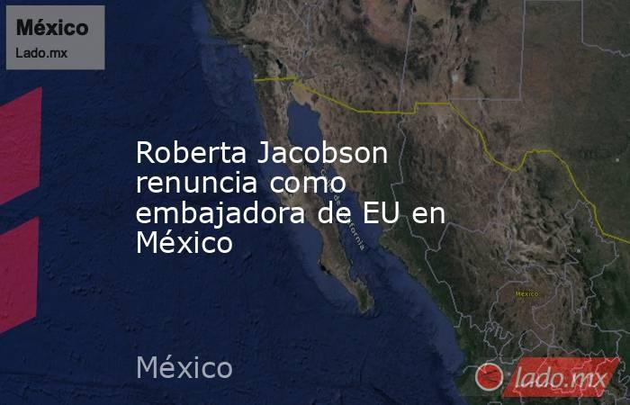 Roberta Jacobson renuncia como embajadora de EU en México. Noticias en tiempo real