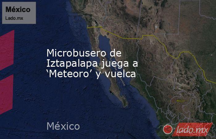 Microbusero de Iztapalapa juega a 'Meteoro' y vuelca. Noticias en tiempo real