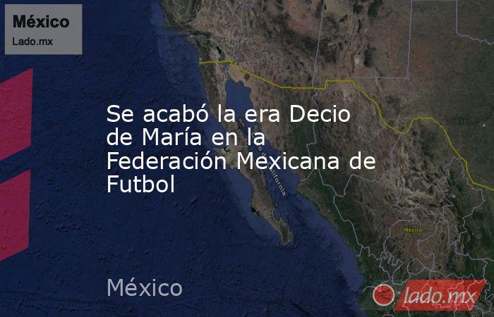 Se acabó la era Decio de María en la Federación Mexicana de Futbol. Noticias en tiempo real