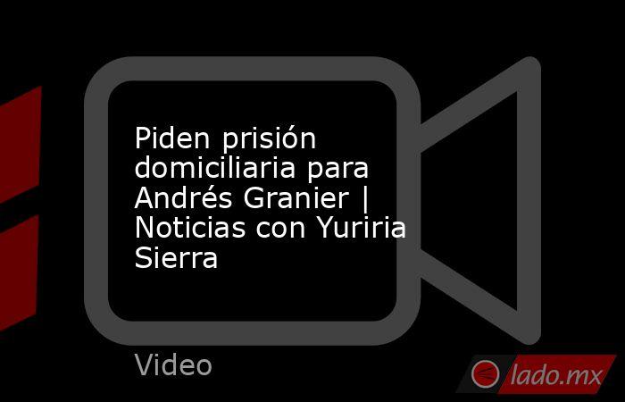 Piden prisión domiciliaria para Andrés Granier | Noticias con Yuriria Sierra. Noticias en tiempo real